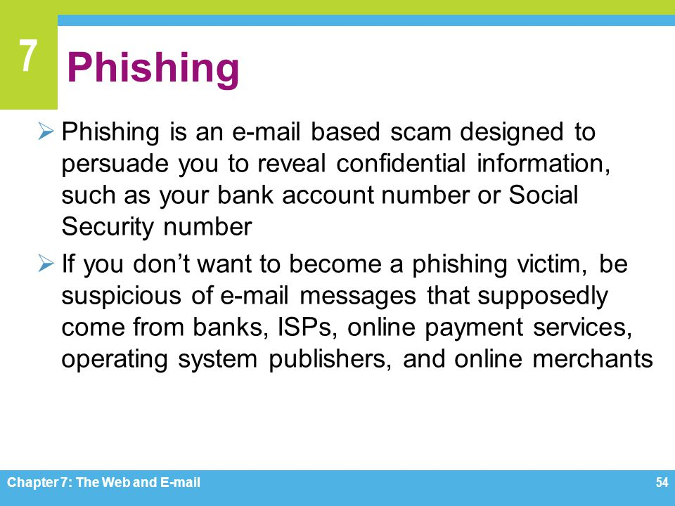 7 Phishing  Phishing is an e-mail based scam designed to persuade you to reveal confidential information, such as your bank account number or Social