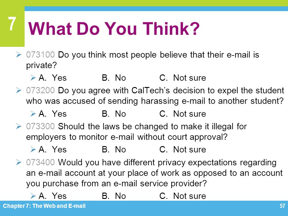 7 What Do You Think?  073100 Do you think most people believe that their e-mail is private?  A. YesB. NoC. Not sure  073200 Do you agree with CalTe