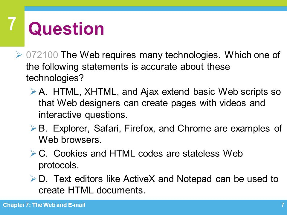7 Question  072100 The Web requires many technologies. Which one of the following statements is accurate about these technologies?  A. HTML, XHTML,