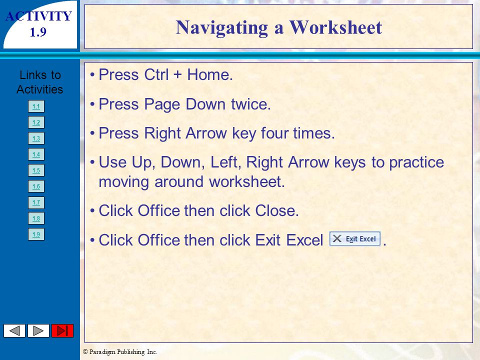 © Paradigm Publishing Inc. Links to Activities 1.1 1.2 1.3 1.4 1.5 1.6 1.7 1.8 1.9 Navigating a Worksheet Press Ctrl + Home. Press Page Down twice. Pr