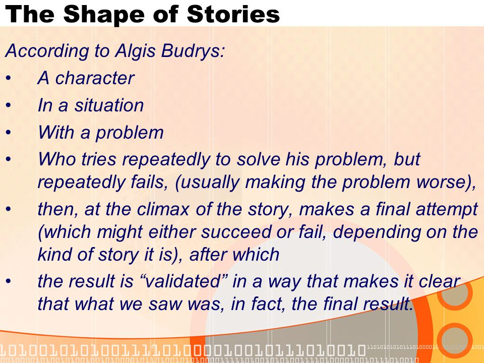 The Shape of Stories According to Algis Budrys: A character In a situation With a problem Who tries repeatedly to solve his problem, but repeatedly fails, (usually making the problem worse), then, at the climax of the story, makes a final attempt (which might either succeed or fail, depending on the kind of story it is), after which the result is validated in a way that makes it clear that what we saw was, in fact, the final result.