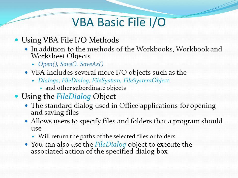 VBA Basic File I/O Using VBA File I/O Methods In addition to the methods of the Workbooks, Workbook and Worksheet Objects Open(), Save(), SaveAs() VBA