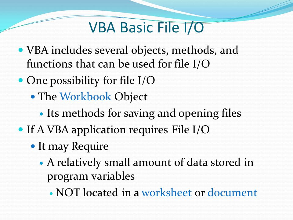 VBA includes several objects, methods, and functions that can be used for file I/O One possibility for file I/O The Workbook Object Its methods for sa