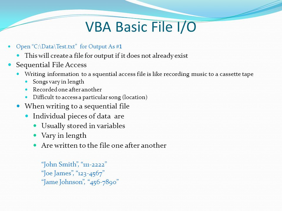 """VBA Basic File I/O Open """"C:\Data\Test.txt"""" for Output As # 1 This will create a file for output if it does not already exist Sequential File Access Wr"""