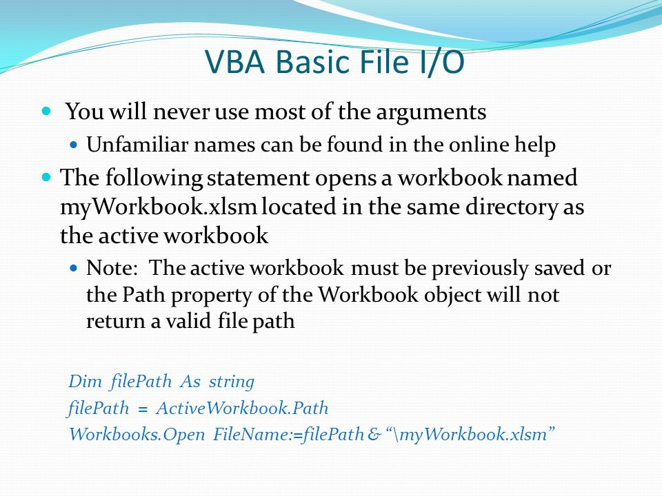 VBA Basic File I/O To save a workbook from a VBA program, use Save() method of the Workbooks collection object SaveAs() method of the Workbook object The Save() method does not accept arguments Will save to the default directory The directory last used The directory specified in the General tab of Excel's Options dialog box If not previously saved
