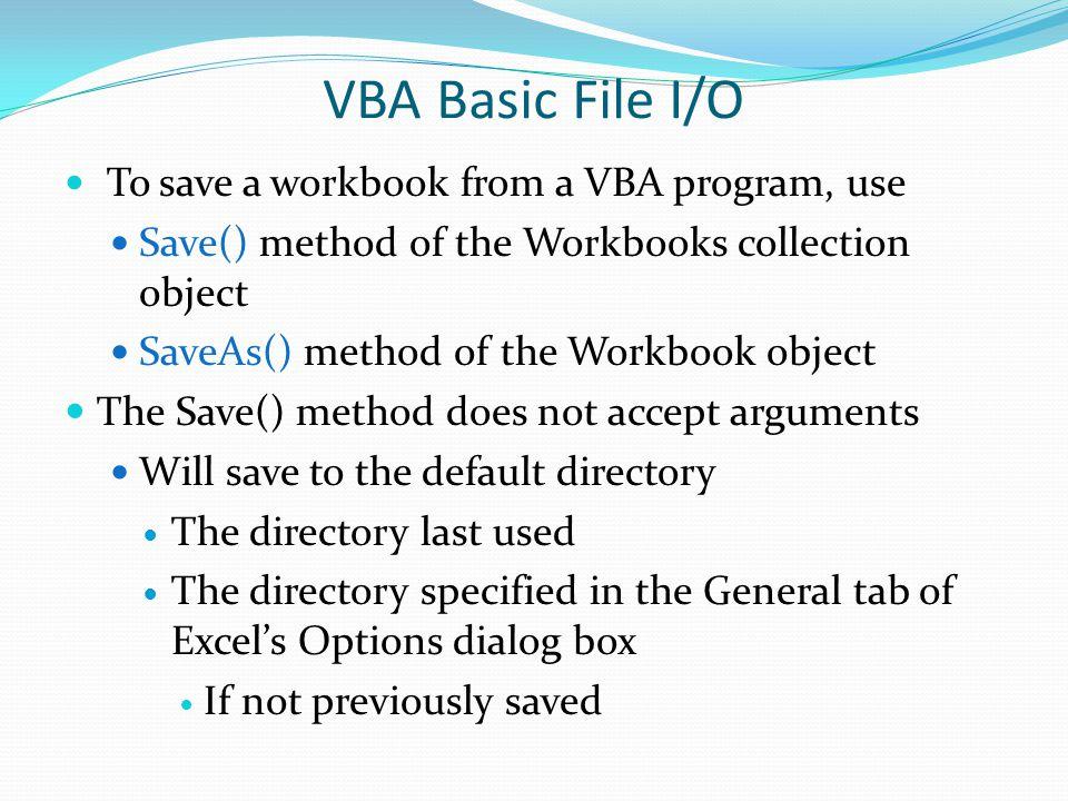 VBA Basic File I/O To save a workbook from a VBA program, use Save() method of the Workbooks collection object SaveAs() method of the Workbook object