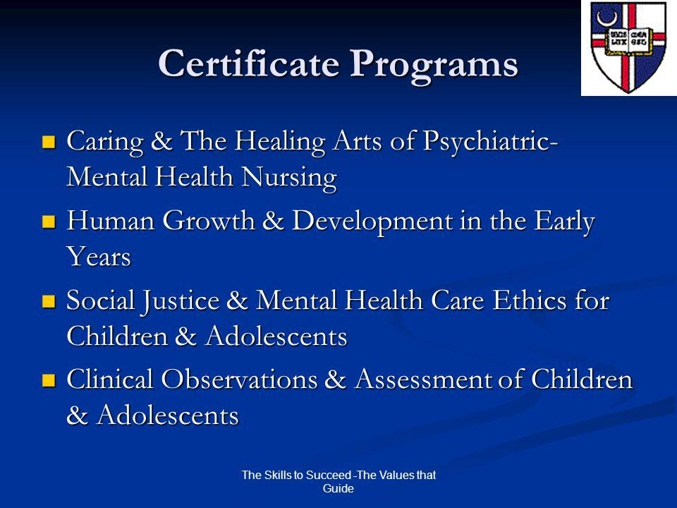 The Skills to Succeed -The Values that Guide Certificate Programs Caring & The Healing Arts of Psychiatric- Mental Health Nursing Caring & The Healing Arts of Psychiatric- Mental Health Nursing Human Growth & Development in the Early Years Human Growth & Development in the Early Years Social Justice & Mental Health Care Ethics for Children & Adolescents Social Justice & Mental Health Care Ethics for Children & Adolescents Clinical Observations & Assessment of Children & Adolescents Clinical Observations & Assessment of Children & Adolescents