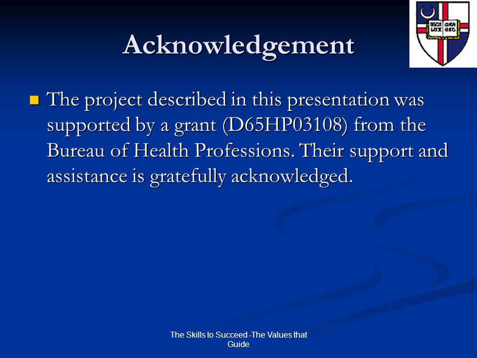 The Skills to Succeed -The Values that Guide Acknowledgement The project described in this presentation was supported by a grant (D65HP03108) from the Bureau of Health Professions.