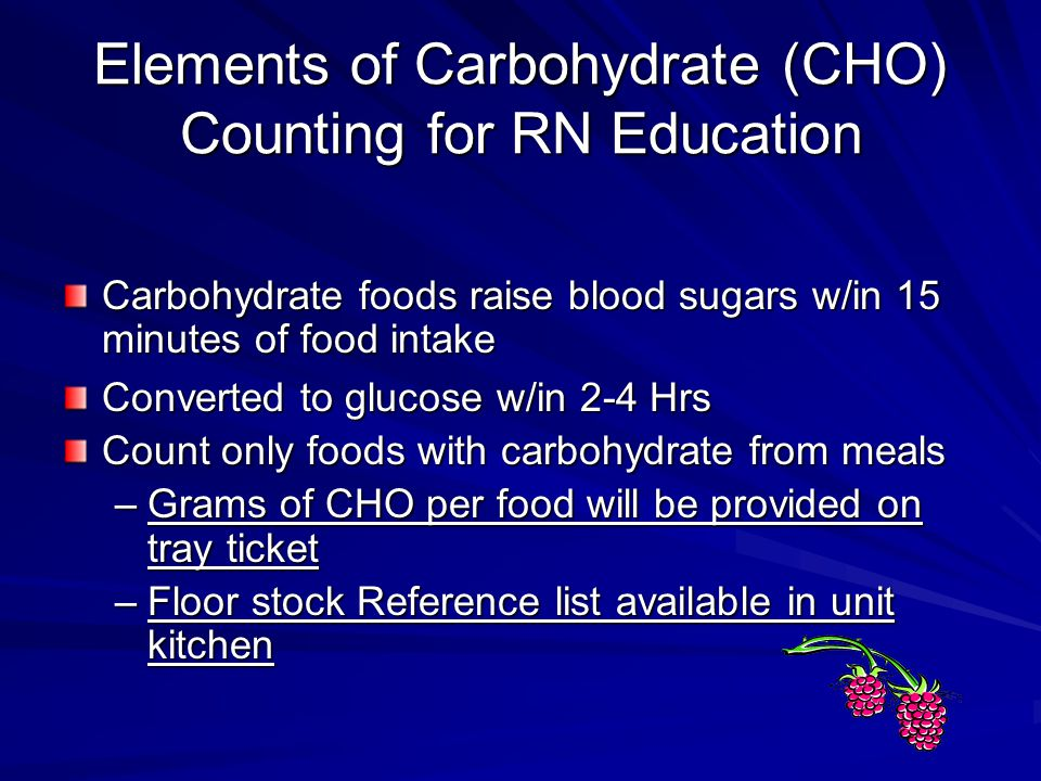 Elements of Carbohydrate (CHO) Counting for RN Education Carbohydrate foods raise blood sugars w/in 15 minutes of food intake Converted to glucose w/i