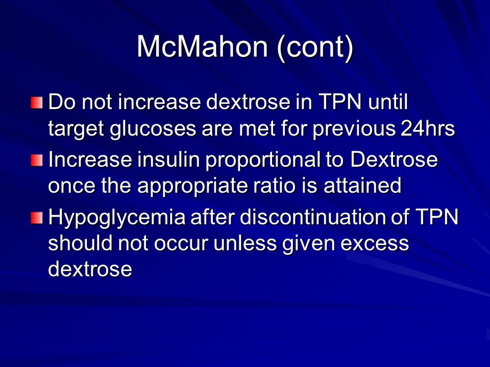 McMahon (cont) Do not increase dextrose in TPN until target glucoses are met for previous 24hrs Increase insulin proportional to Dextrose once the app