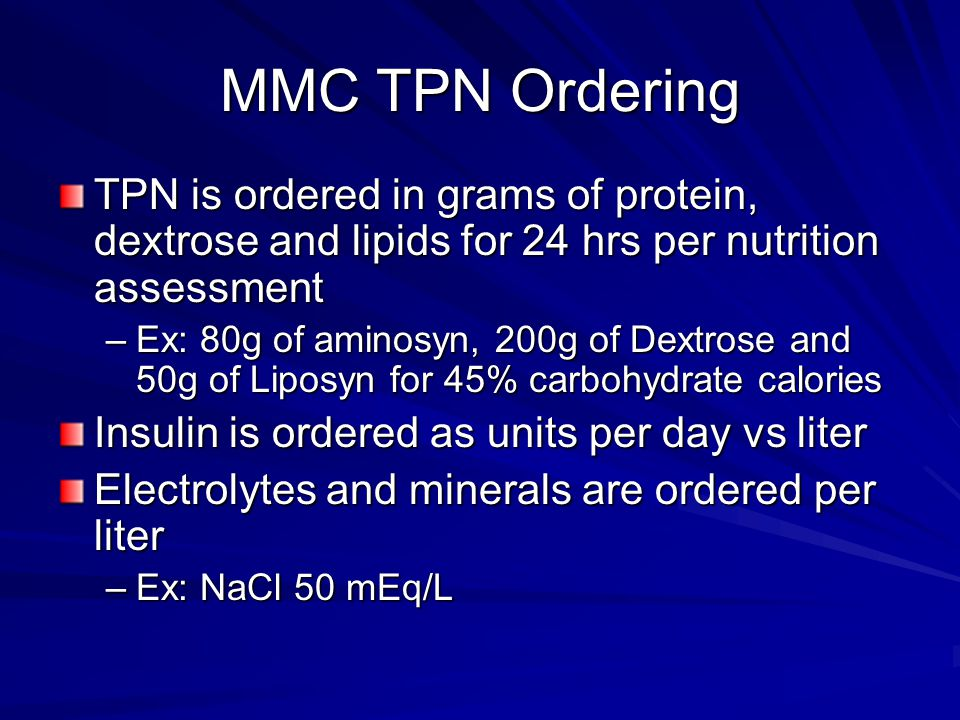 MMC TPN Ordering TPN is ordered in grams of protein, dextrose and lipids for 24 hrs per nutrition assessment –Ex: 80g of aminosyn, 200g of Dextrose an