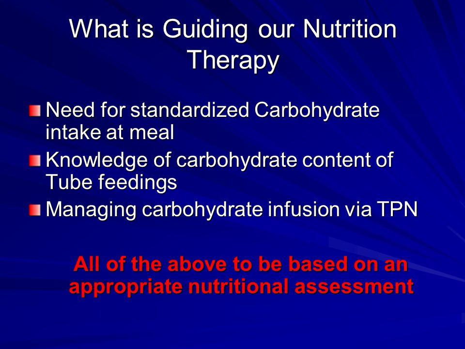 What is Guiding our Nutrition Therapy Need for standardized Carbohydrate intake at meal Knowledge of carbohydrate content of Tube feedings Managing ca