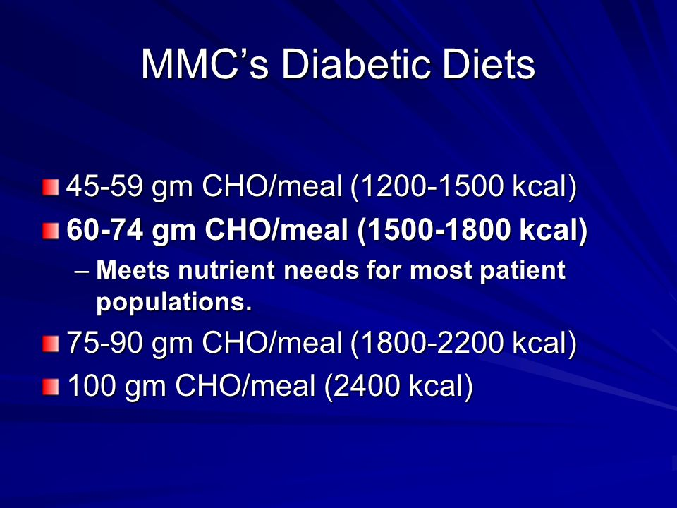 MMC's Diabetic Diets 45-59 gm CHO/meal (1200-1500 kcal) 60-74 gm CHO/meal (1500-1800 kcal) –Meets nutrient needs for most patient populations. 75-90 g