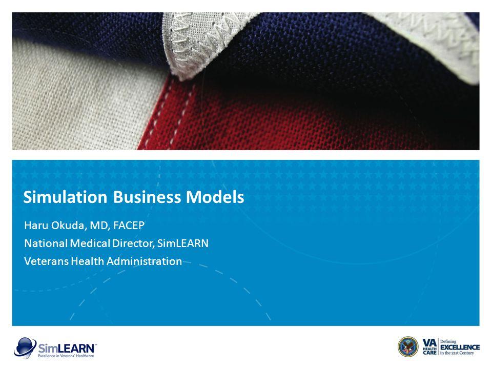Simulation Business Models Haru Okuda, MD, FACEP National Medical Director, SimLEARN Veterans Health Administration