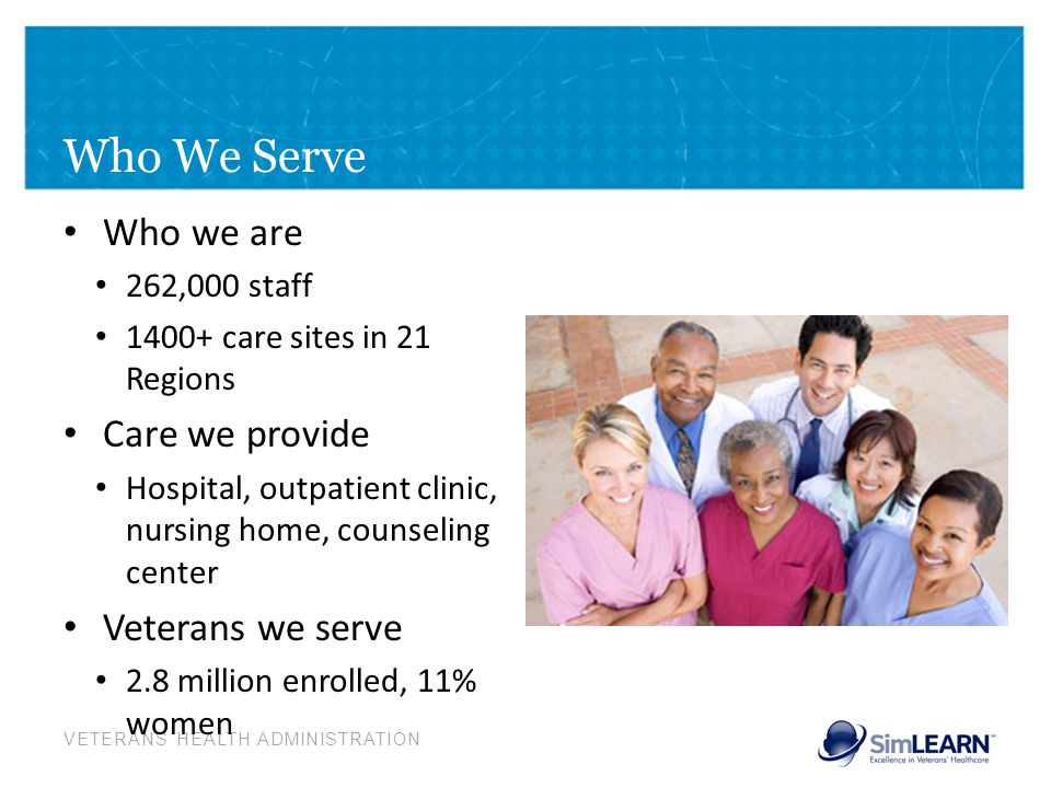 VETERANS HEALTH ADMINISTRATION Who We Serve Who we are 262,000 staff 1400+ care sites in 21 Regions Care we provide Hospital, outpatient clinic, nursi