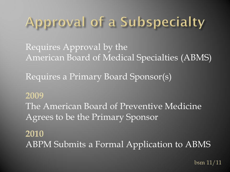 Requires Approval by the American Board of Medical Specialties (ABMS) Requires a Primary Board Sponsor(s) 2009 The American Board of Preventive Medicine Agrees to be the Primary Sponsor 2010 ABPM Submits a Formal Application to ABMS bsm 11/11