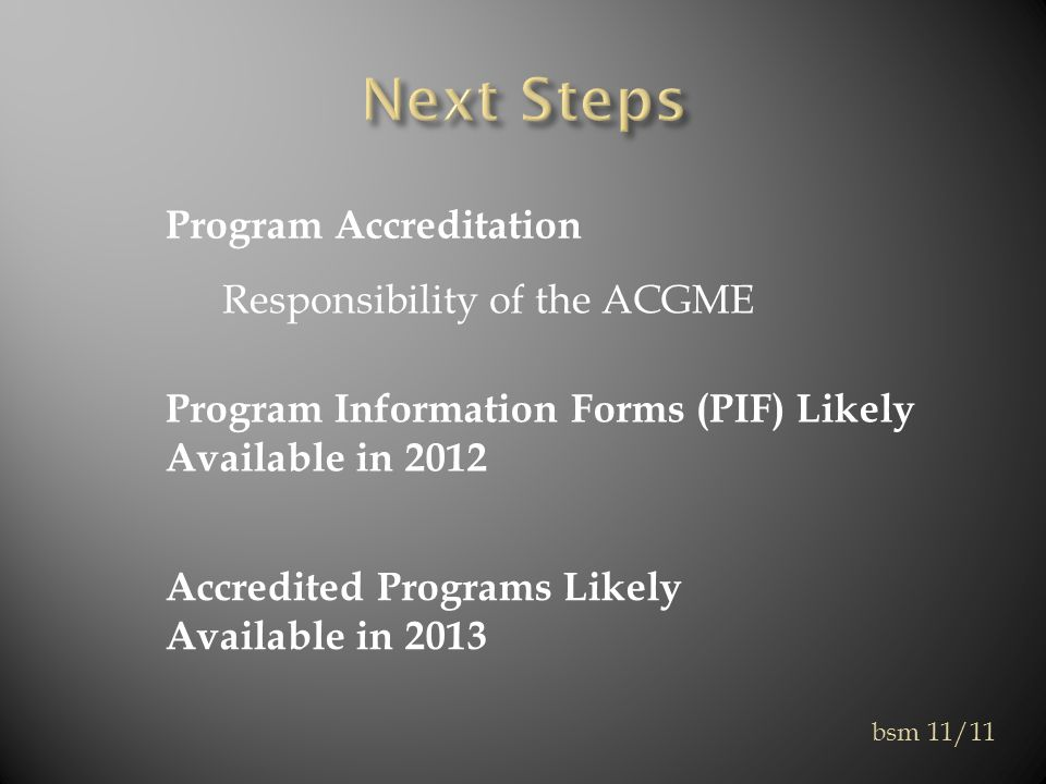 Program Accreditation Responsibility of the ACGME Program Information Forms (PIF) Likely Available in 2012 Accredited Programs Likely Available in 2013 bsm 11/11