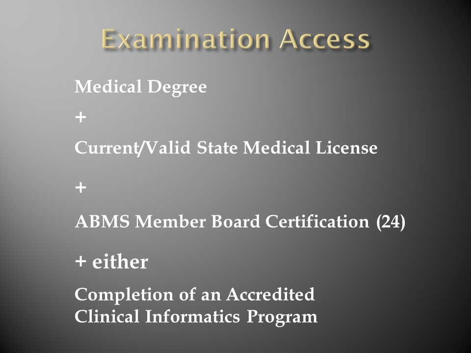 Medical Degree + Current/Valid State Medical License + ABMS Member Board Certification (24) Completion of an Accredited Clinical Informatics Program + either