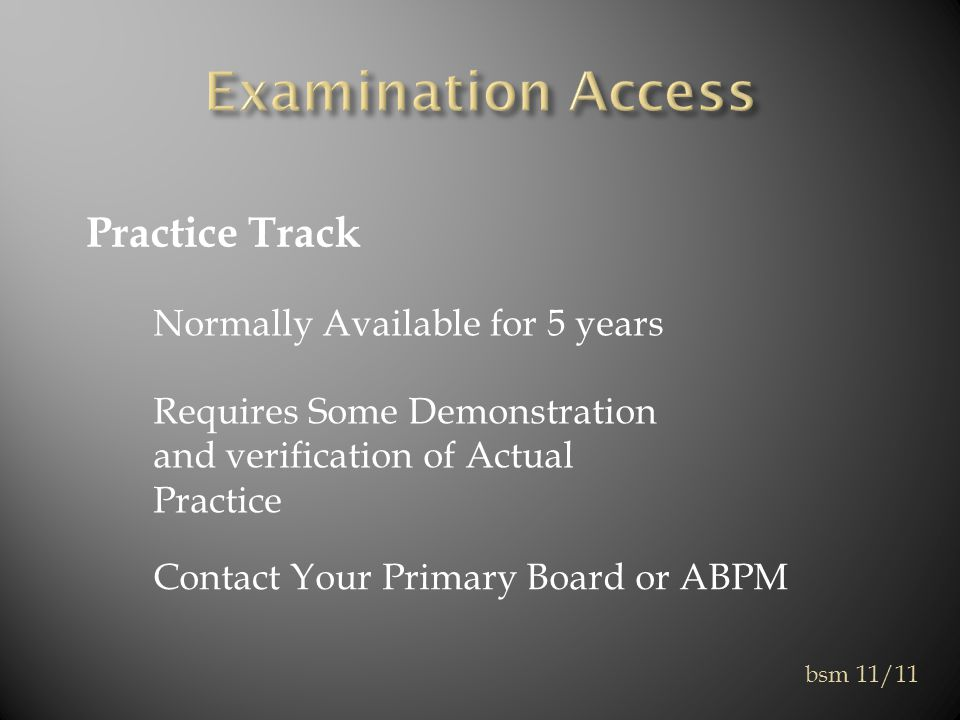 Practice Track Normally Available for 5 years Requires Some Demonstration and verification of Actual Practice Contact Your Primary Board or ABPM bsm 11/11