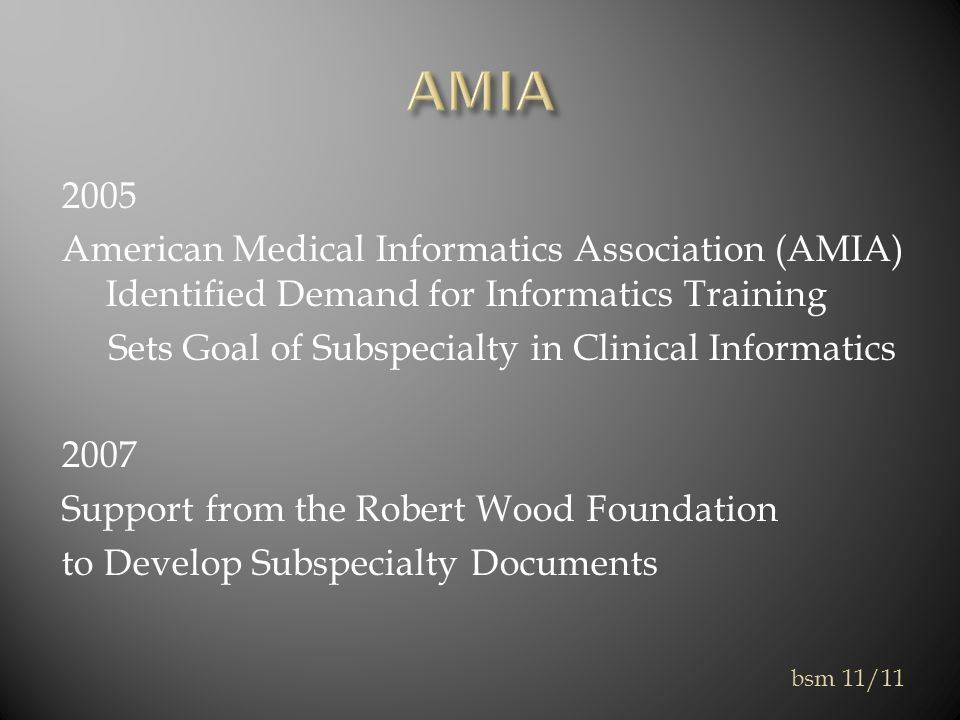 2005 American Medical Informatics Association (AMIA) Identified Demand for Informatics Training Sets Goal of Subspecialty in Clinical Informatics 2007 Support from the Robert Wood Foundation to Develop Subspecialty Documents bsm 11/11