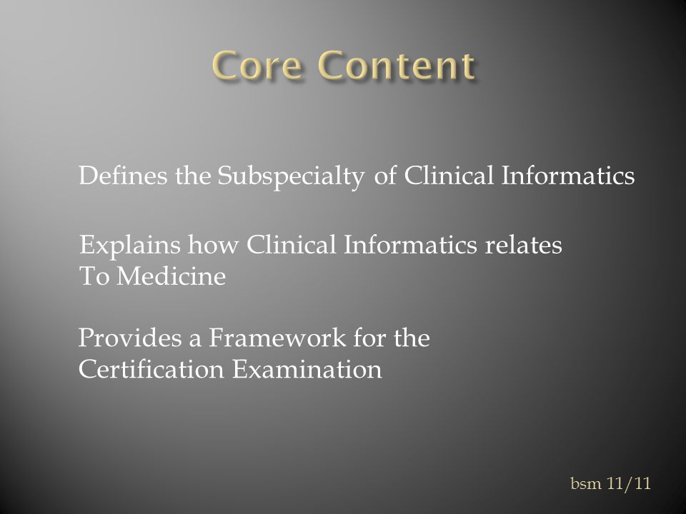 Defines the Subspecialty of Clinical Informatics Explains how Clinical Informatics relates To Medicine Provides a Framework for the Certification Examination bsm 11/11