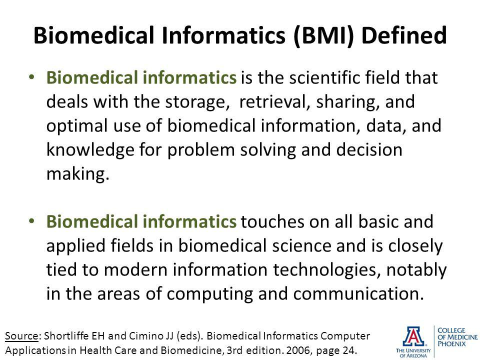 Biomedical Informatics (BMI) Defined Biomedical informatics is the scientific field that deals with the storage, retrieval, sharing, and optimal use of biomedical information, data, and knowledge for problem solving and decision making.