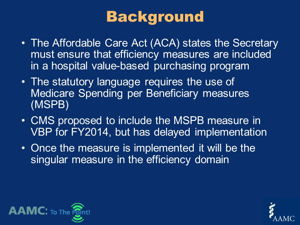 The Affordable Care Act (ACA) states the Secretary must ensure that efficiency measures are included in a hospital value-based purchasing program The statutory language requires the use of Medicare Spending per Beneficiary measures (MSPB) CMS proposed to include the MSPB measure in VBP for FY2014, but has delayed implementation Once the measure is implemented it will be the singular measure in the efficiency domain Background