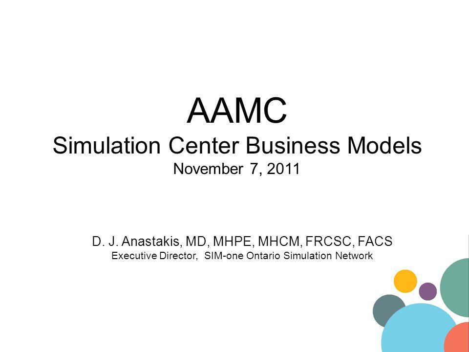 AAMC Simulation Center Business Models November 7, 2011 D. J. Anastakis, MD, MHPE, MHCM, FRCSC, FACS Executive Director, SIM-one Ontario Simulation Ne