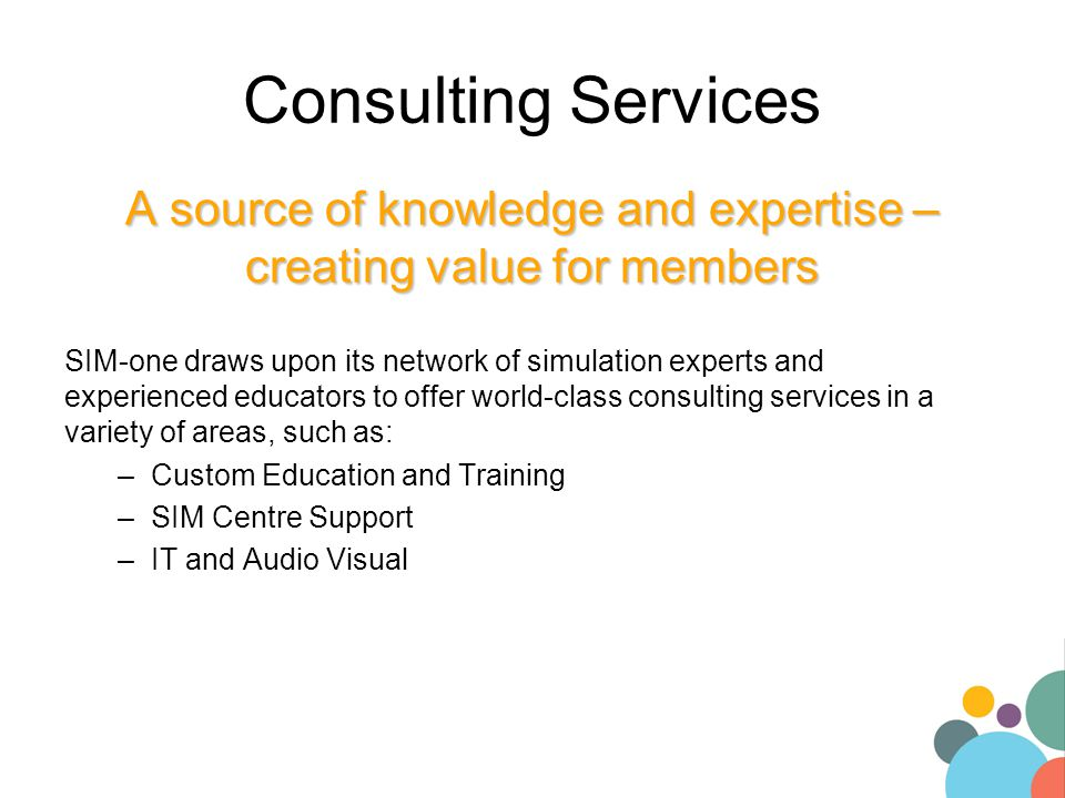 Consulting Services A source of knowledge and expertise – creating value for members SIM-one draws upon its network of simulation experts and experienced educators to offer world-class consulting services in a variety of areas, such as: –Custom Education and Training –SIM Centre Support –IT and Audio Visual