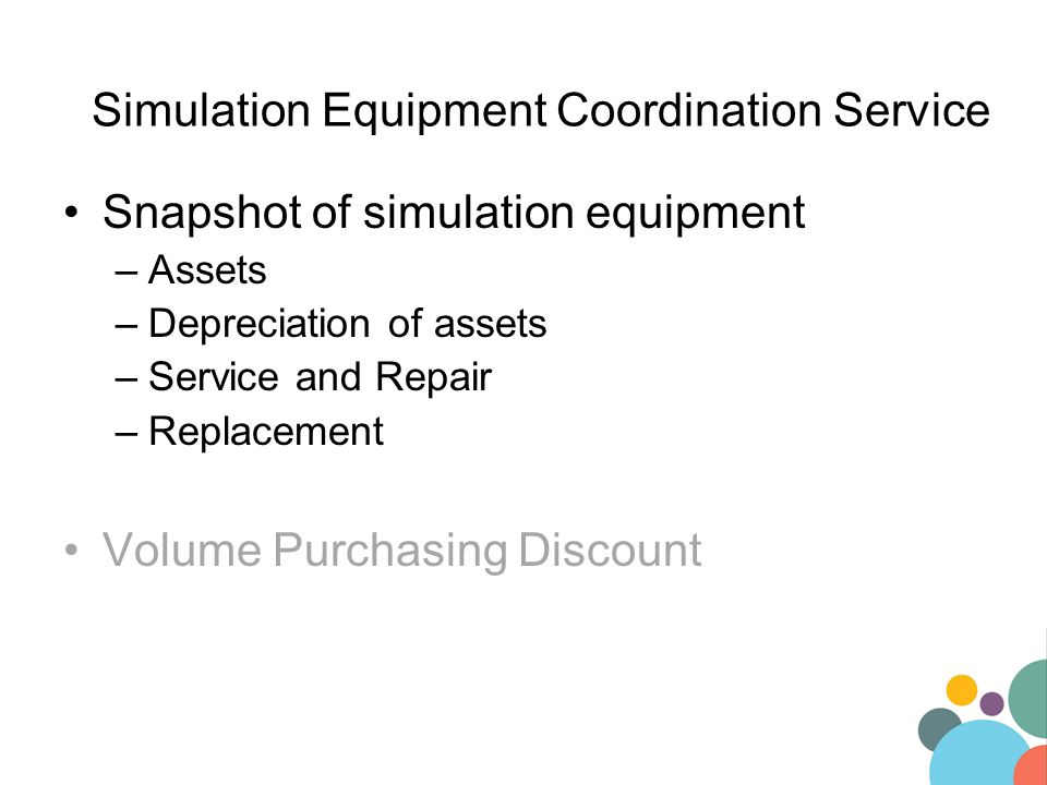 Snapshot of simulation equipment –Assets –Depreciation of assets –Service and Repair –Replacement Volume Purchasing Discount Simulation Equipment Coordination Service