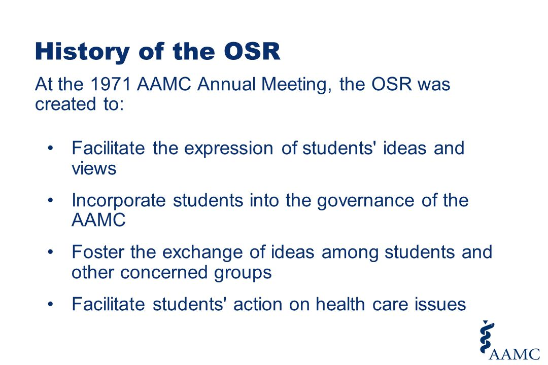 History of the OSR At the 1971 AAMC Annual Meeting, the OSR was created to: Facilitate the expression of students' ideas and views Incorporate student