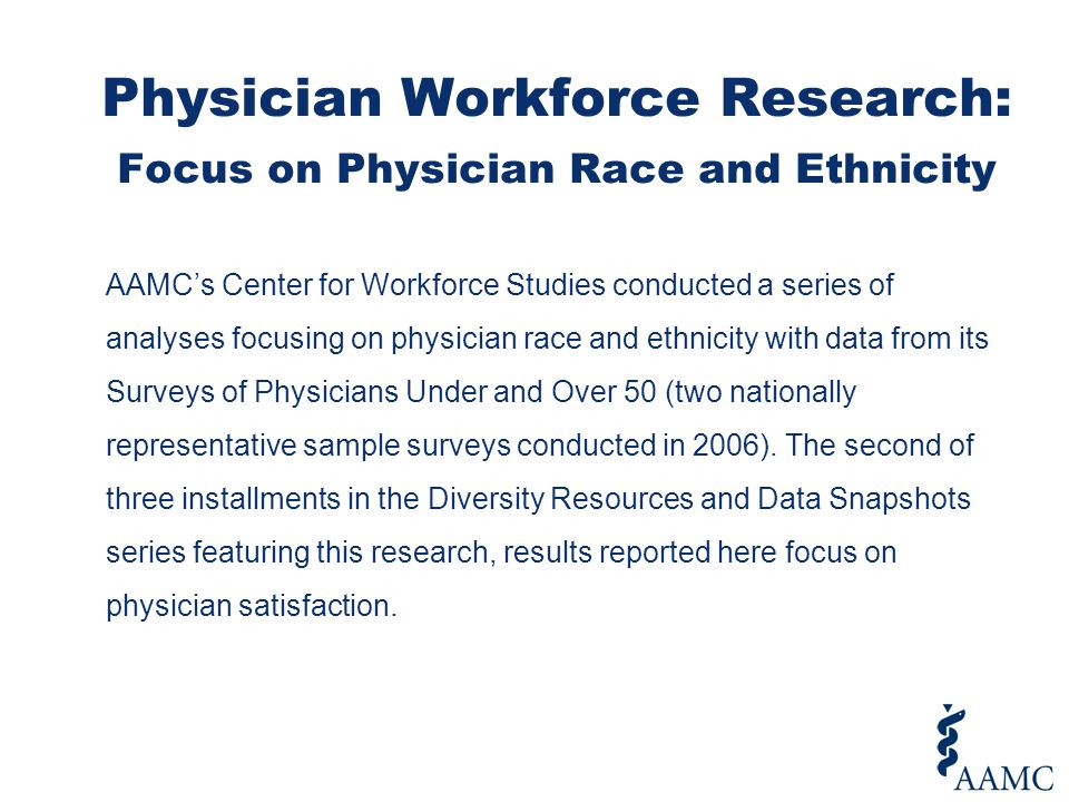 AAMC's Center for Workforce Studies conducted a series of analyses focusing on physician race and ethnicity with data from its Surveys of Physicians Under and Over 50 (two nationally representative sample surveys conducted in 2006).