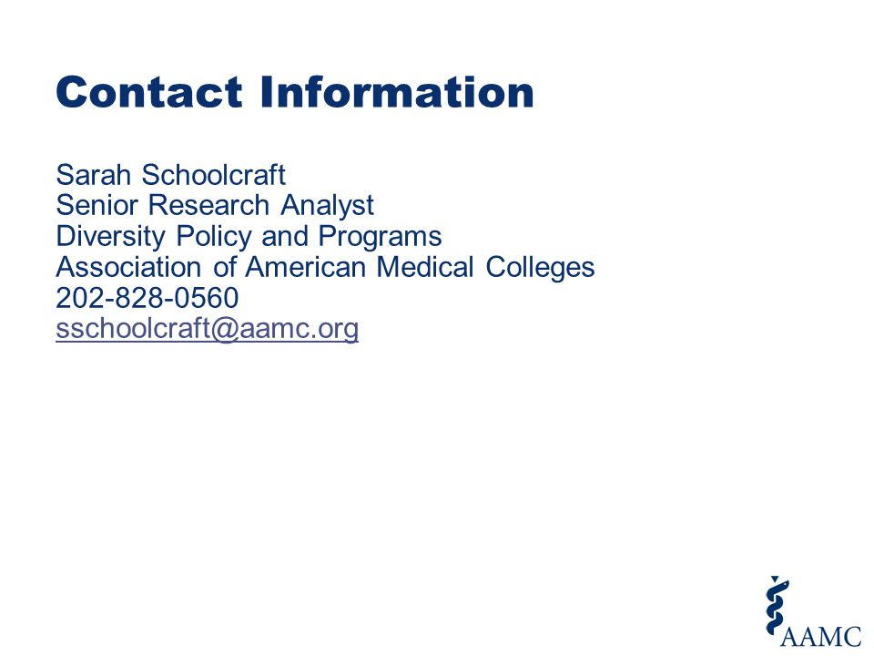 Contact Information Sarah Schoolcraft Senior Research Analyst Diversity Policy and Programs Association of American Medical Colleges 202-828-0560 sschoolcraft@aamc.org sschoolcraft@aamc.org