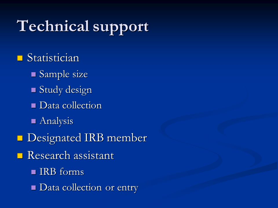 Technical support Statistician Statistician Sample size Sample size Study design Study design Data collection Data collection Analysis Analysis Designated IRB member Designated IRB member Research assistant Research assistant IRB forms IRB forms Data collection or entry Data collection or entry