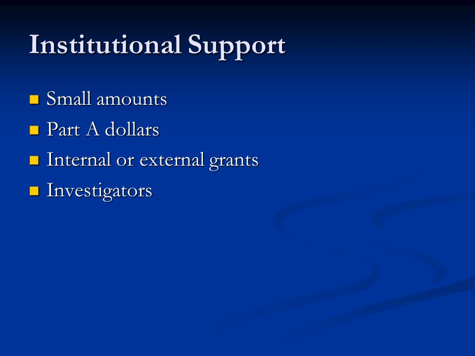 Institutional Support Small amounts Small amounts Part A dollars Part A dollars Internal or external grants Internal or external grants Investigators Investigators