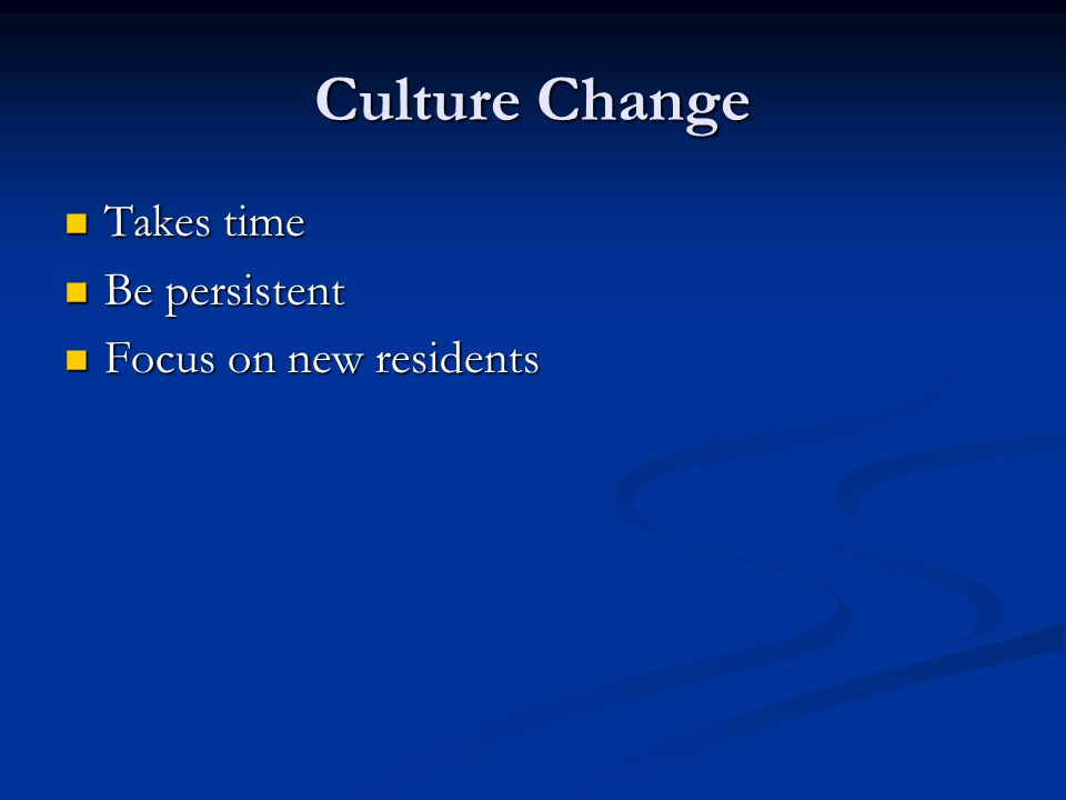 Culture Change Takes time Takes time Be persistent Be persistent Focus on new residents Focus on new residents