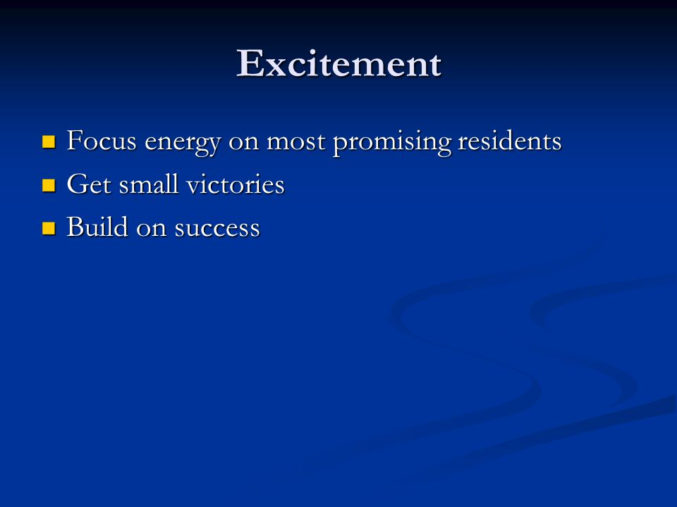 Excitement Focus energy on most promising residents Focus energy on most promising residents Get small victories Get small victories Build on success Build on success