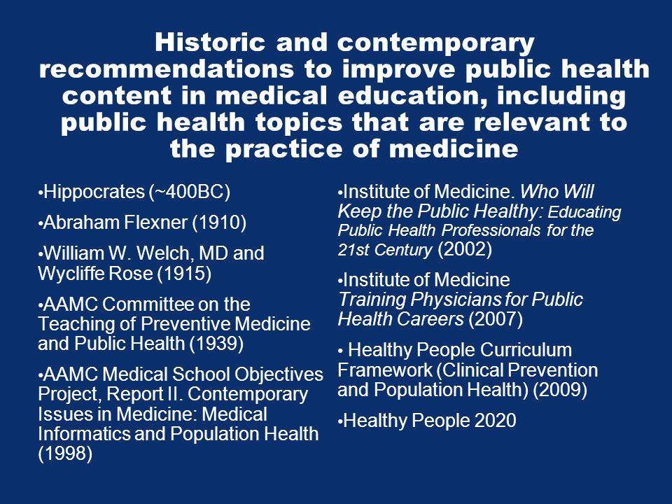 Historic and contemporary recommendations to improve public health content in medical education, including public health topics that are relevant to the practice of medicine Hippocrates (~400BC) Abraham Flexner (1910) William W.
