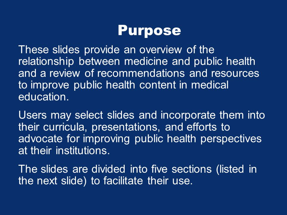 Purpose These slides provide an overview of the relationship between medicine and public health and a review of recommendations and resources to improve public health content in medical education.