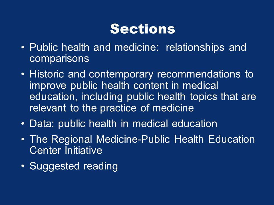 Sections Public health and medicine: relationships and comparisons Historic and contemporary recommendations to improve public health content in medical education, including public health topics that are relevant to the practice of medicine Data: public health in medical education The Regional Medicine-Public Health Education Center Initiative Suggested reading