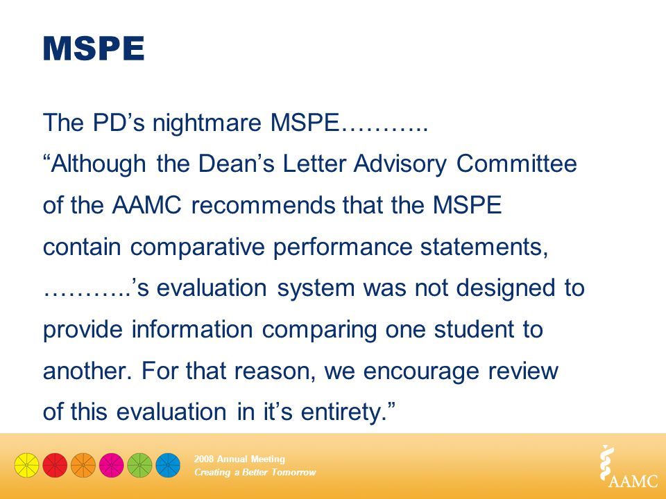 "Creating a Better Tomorrow 2008 Annual Meeting MSPE The PD's nightmare MSPE……….. ""Although the Dean's Letter Advisory Committee of the AAMC recommends"
