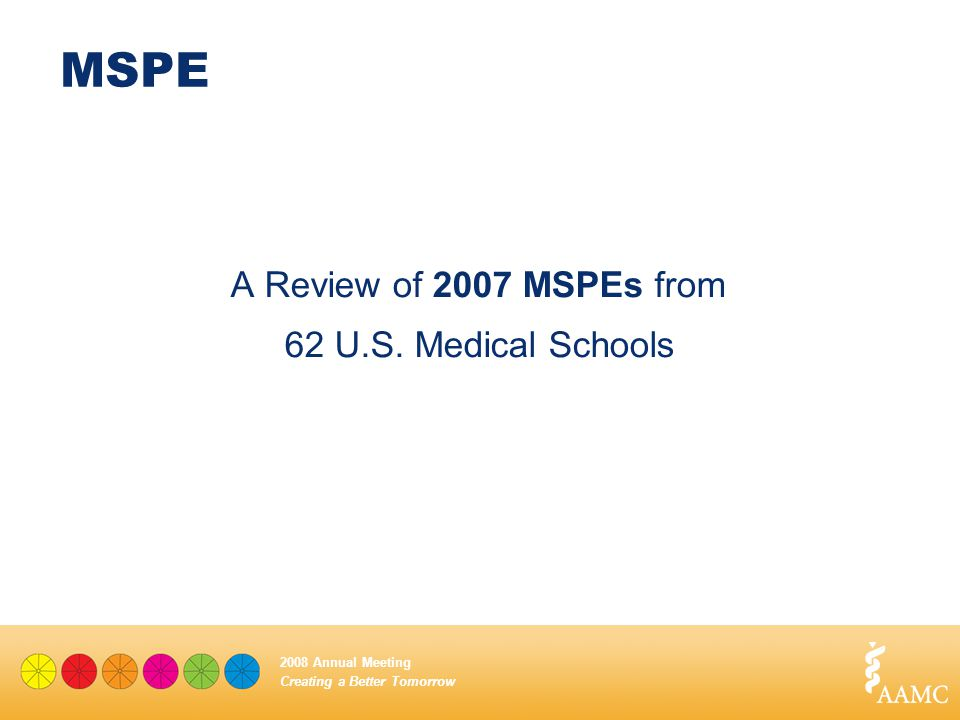 Creating a Better Tomorrow 2008 Annual Meeting MSPE A Review of 2007 MSPEs from 62 U.S. Medical Schools