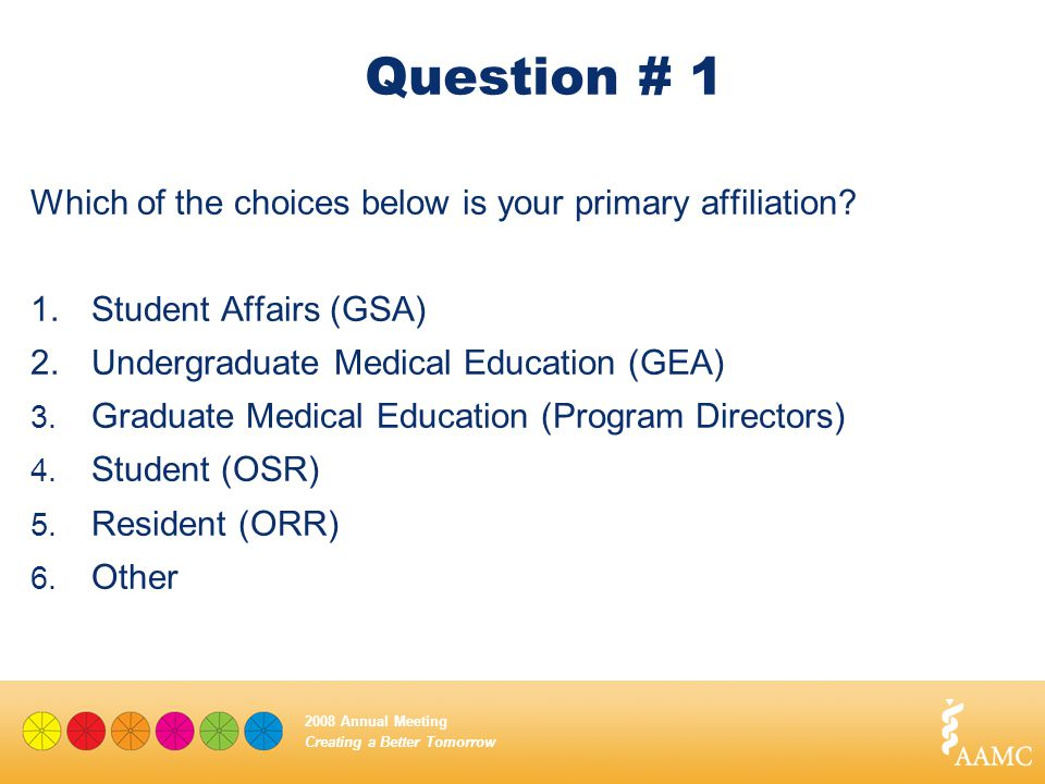 Creating a Better Tomorrow 2008 Annual Meeting Question # 1 Which of the choices below is your primary affiliation? 1.Student Affairs (GSA) 2.Undergra