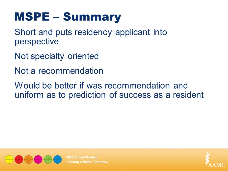 Creating a Better Tomorrow 2008 Annual Meeting MSPE – Summary Short and puts residency applicant into perspective Not specialty oriented Not a recomme