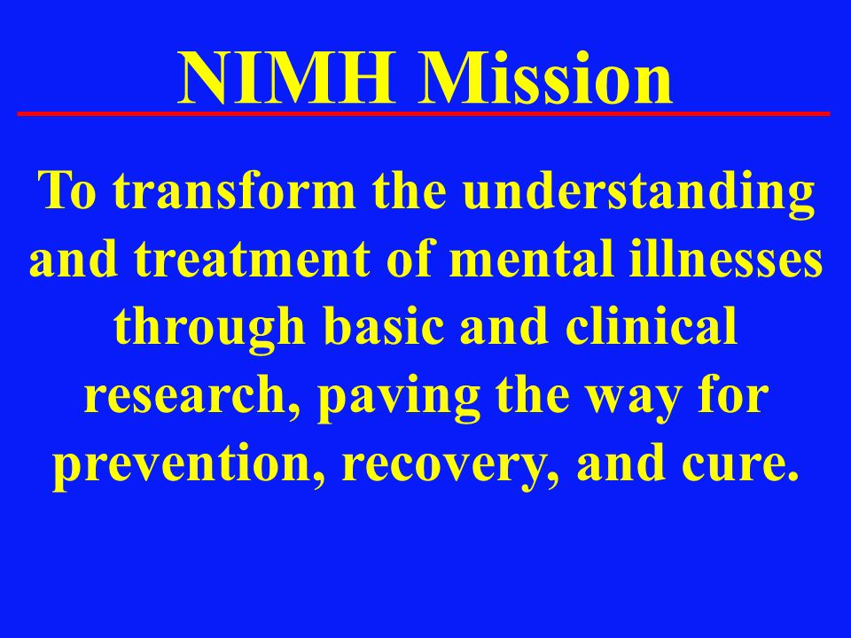 NIMH Mission To transform the understanding and treatment of mental illnesses through basic and clinical research, paving the way for prevention, reco