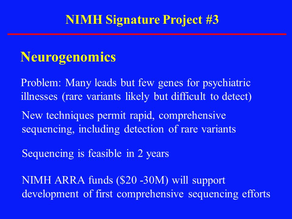 NIMH Signature Project #3 Neurogenomics Problem: Many leads but few genes for psychiatric illnesses (rare variants likely but difficult to detect) New