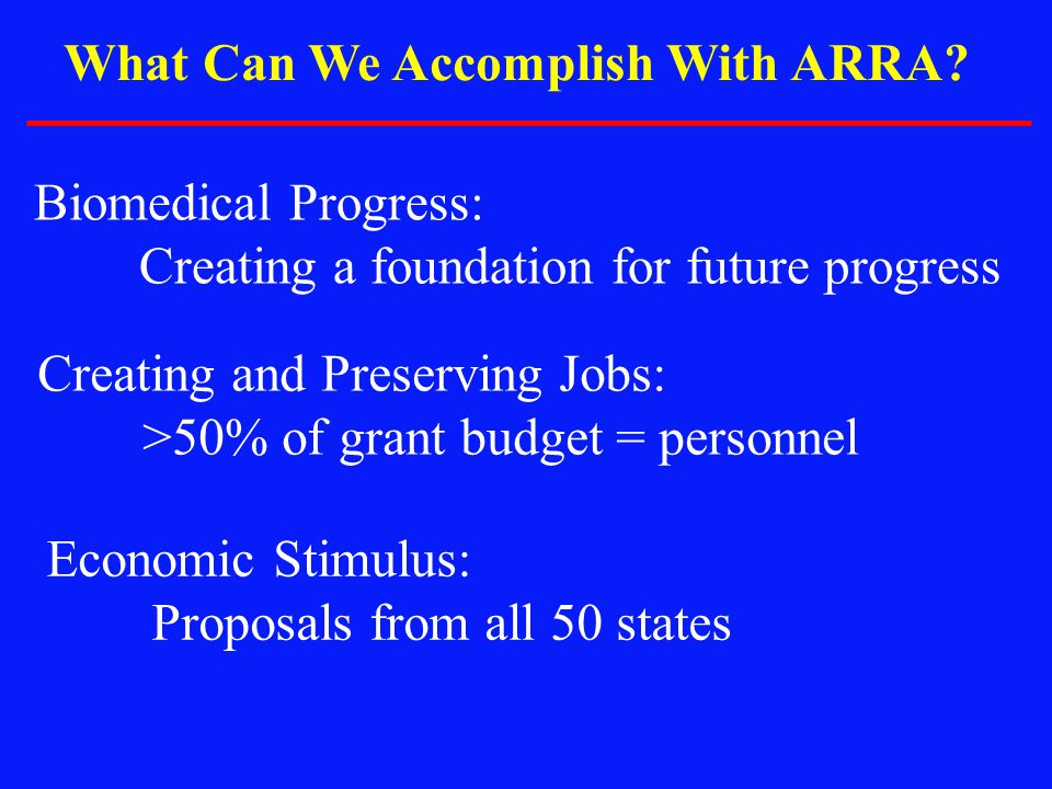 What Can We Accomplish With ARRA? Biomedical Progress: Creating a foundation for future progress Creating and Preserving Jobs: >50% of grant budget =