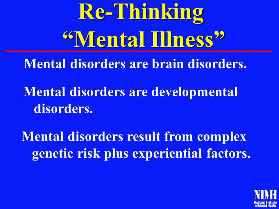 "Re-Thinking ""Mental Illness"" ""Mental Illness"" Mental disorders are brain disorders. Mental disorders are developmental disorders. Mental disorders res"