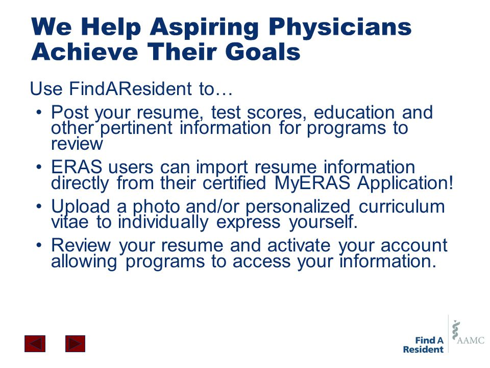 We Help Aspiring Physicians Achieve Their Goals Use FindAResident to… Post your resume, test scores, education and other pertinent information for programs to review ERAS users can import resume information directly from their certified MyERAS Application.