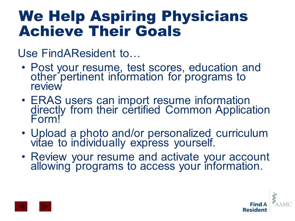 We Help Aspiring Physicians Achieve Their Goals Use FindAResident to… Post your resume, test scores, education and other pertinent information for pro